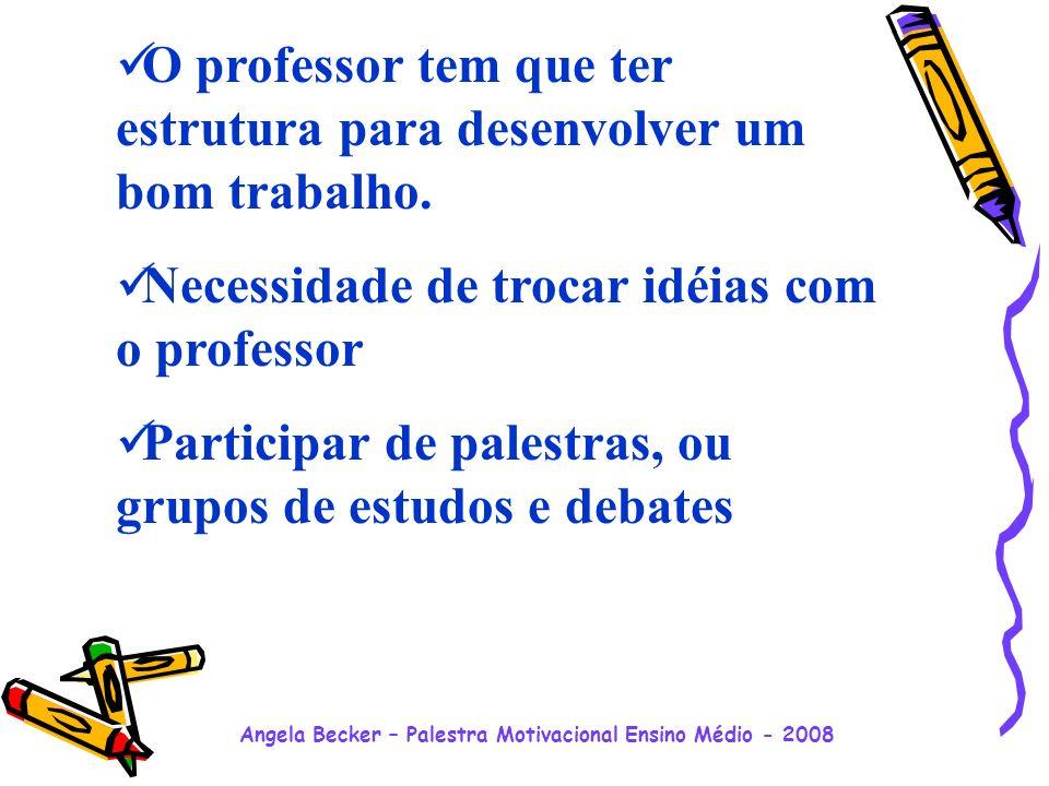 Angela Becker – Palestra Motivacional Ensino Médio - 2008 O professor tem que ter estrutura para desenvolver um bom trabalho.