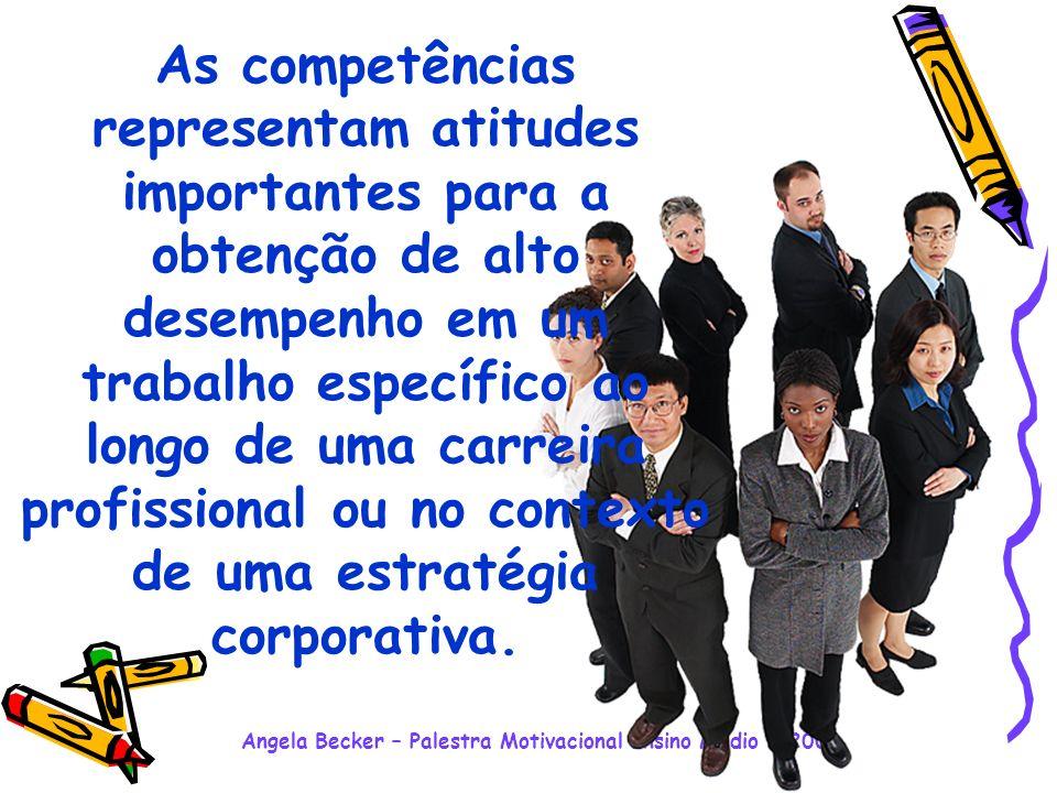 Angela Becker – Palestra Motivacional Ensino Médio - 2008 As competências representam atitudes importantes para a obtenção de alto desempenho em um trabalho específico ao longo de uma carreira profissional ou no contexto de uma estratégia corporativa.