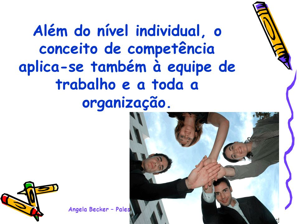 Angela Becker – Palestra Motivacional Ensino Médio - 2008 Além do nível individual, o conceito de competência aplica-se também à equipe de trabalho e a toda a organização.