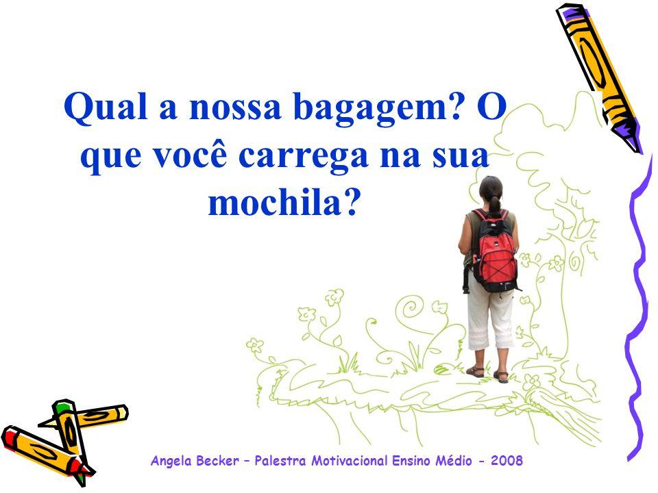 Angela Becker – Palestra Motivacional Ensino Médio - 2008 Nós temos que escolher os nossos caminhos, escolher o que carregar na mochila.