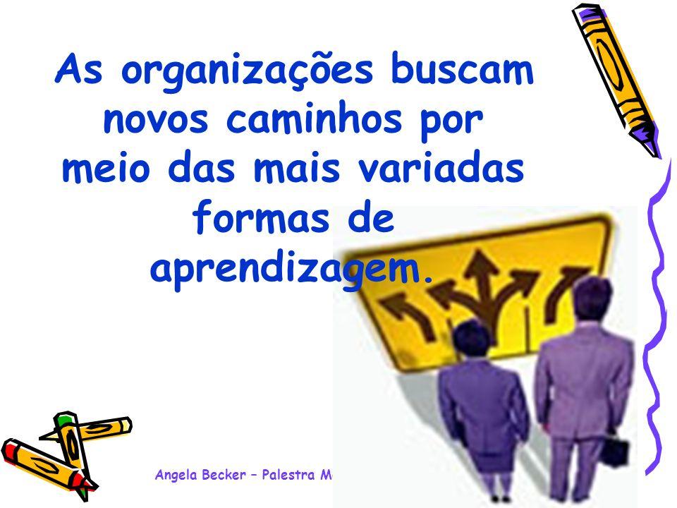 Angela Becker – Palestra Motivacional Ensino Médio - 2008 As organizações buscam novos caminhos por meio das mais variadas formas de aprendizagem.