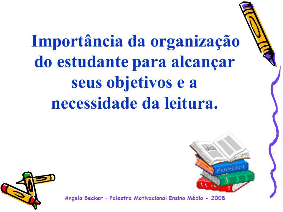 Angela Becker – Palestra Motivacional Ensino Médio - 2008 Importância da organização do estudante para alcançar seus objetivos e a necessidade da leitura.