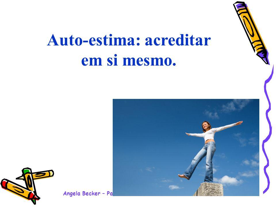 Angela Becker – Palestra Motivacional Ensino Médio - 2008 Auto-estima: acreditar em si mesmo.