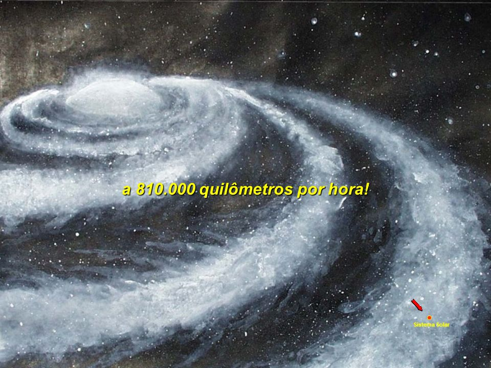 E é nada, se comparado à rotação galáctica, girando uma imensidão de sistemas estelares
