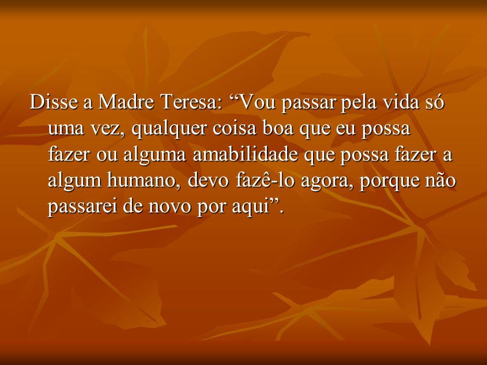 Disse a Madre Teresa: Vou passar pela vida só uma vez, qualquer coisa boa que eu possa fazer ou alguma amabilidade que possa fazer a algum humano, devo fazê-lo agora, porque não passarei de novo por aqui.