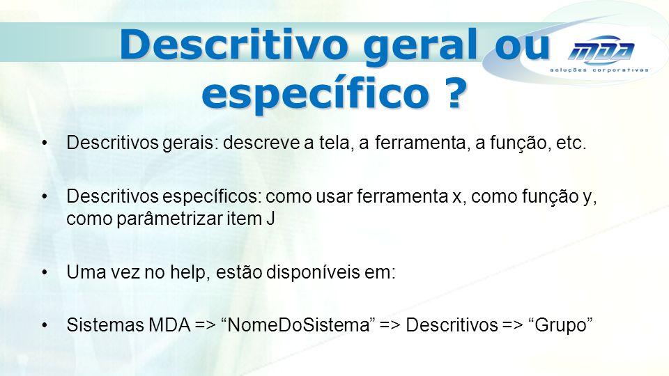 Descritivo geral ou específico . Descritivos gerais: descreve a tela, a ferramenta, a função, etc.