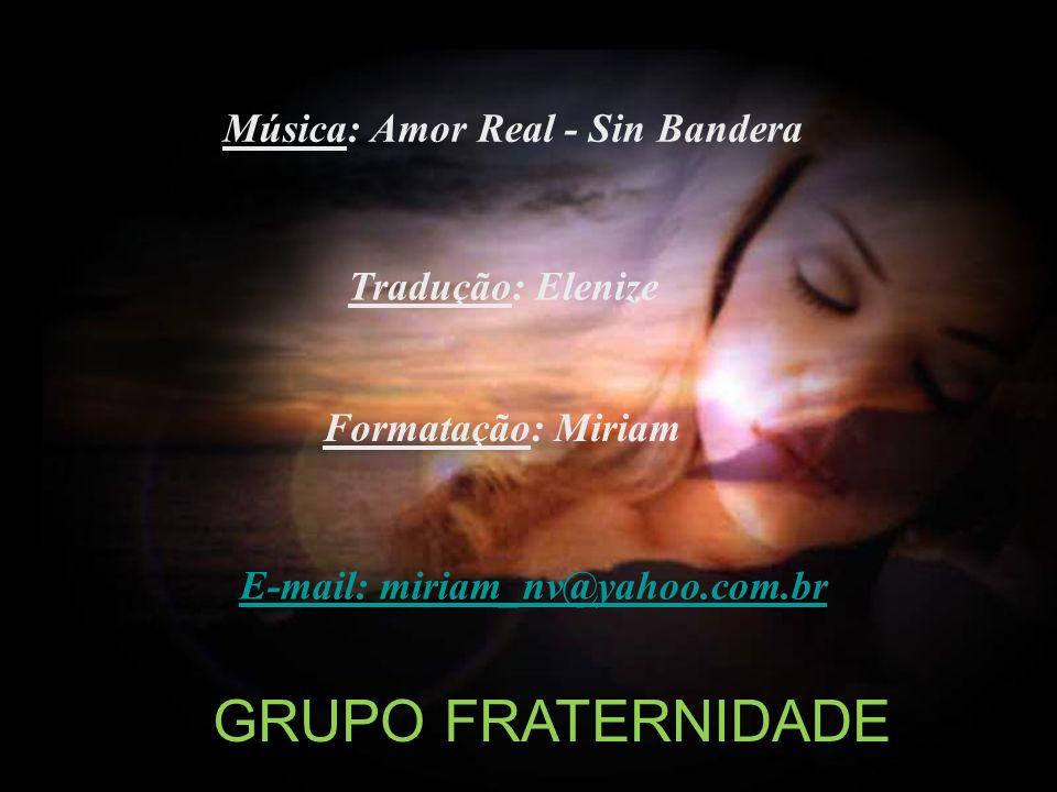 Tradução: Elenize Formatação: Miriam E-mail: miriam_nv@yahoo.com.br Música: Amor Real - Sin Bandera GRUPO FRATERNIDADE