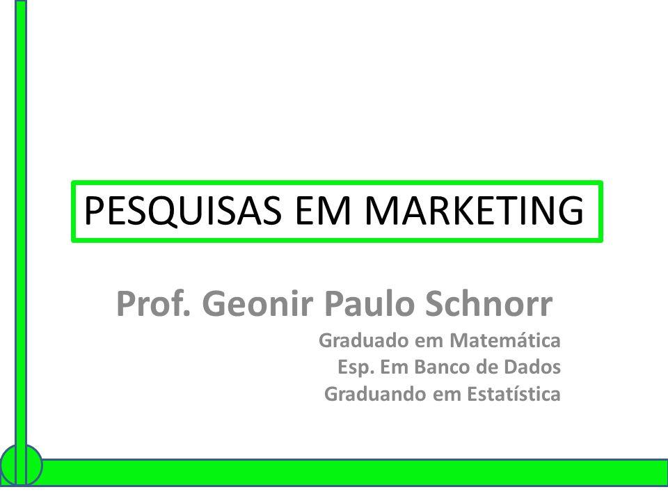 PESQUISAS EM MARKETING Prof. Geonir Paulo Schnorr Graduado em Matemática Esp. Em Banco de Dados Graduando em Estatística