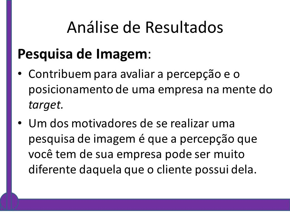 Análise de Resultados Pesquisa de Imagem: Contribuem para avaliar a percepção e o posicionamento de uma empresa na mente do target. Um dos motivadores