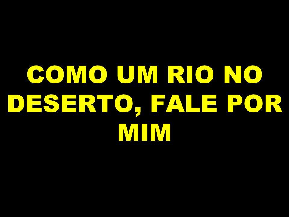 COMO UM RIO NO DESERTO, FALE POR MIM