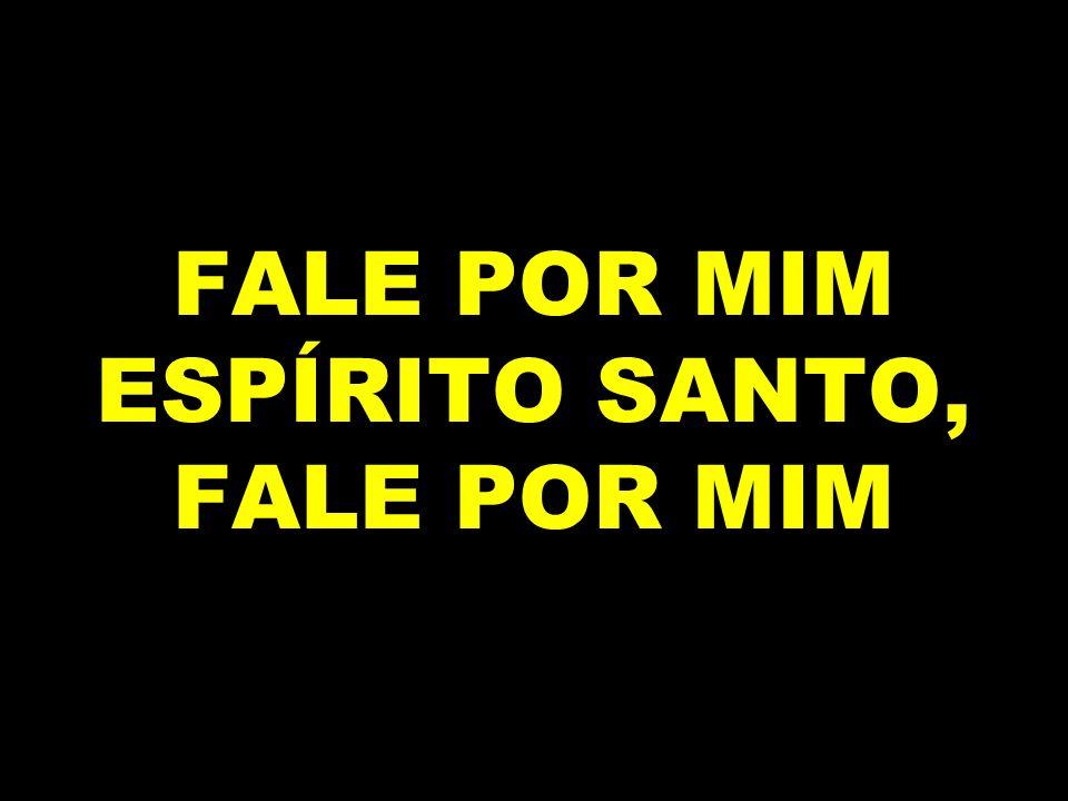 FALE POR MIM ESPÍRITO SANTO, FALE POR MIM