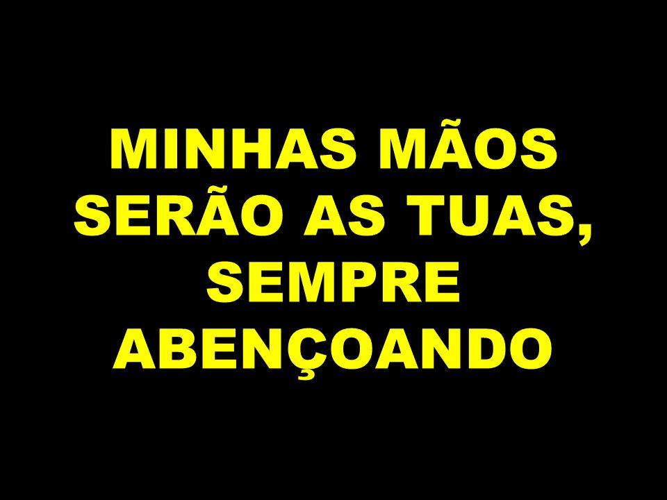 MINHAS MÃOS SERÃO AS TUAS, SEMPRE ABENÇOANDO