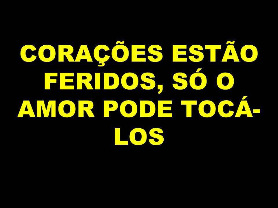 CORAÇÕES ESTÃO FERIDOS, SÓ O AMOR PODE TOCÁ- LOS