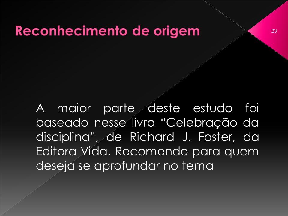 A maior parte deste estudo foi baseado nesse livro Celebração da disciplina, de Richard J. Foster, da Editora Vida. Recomendo para quem deseja se apro