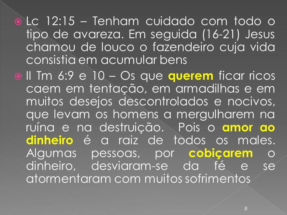 Lc 12:15 – Tenham cuidado com todo o tipo de avareza. Em seguida (16-21) Jesus chamou de louco o fazendeiro cuja vida consistia em acumular bens II Tm