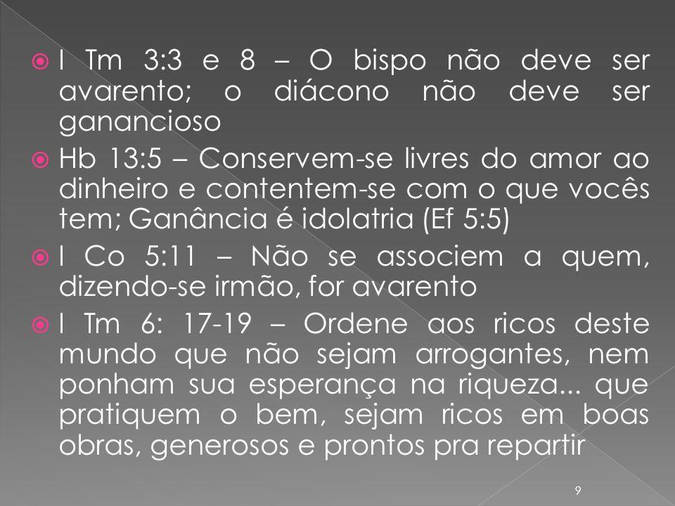I Tm 3:3 e 8 – O bispo não deve ser avarento; o diácono não deve ser ganancioso Hb 13:5 – Conservem-se livres do amor ao dinheiro e contentem-se com o que vocês tem; Ganância é idolatria (Ef 5:5) I Co 5:11 – Não se associem a quem, dizendo-se irmão, for avarento I Tm 6: 17-19 – Ordene aos ricos deste mundo que não sejam arrogantes, nem ponham sua esperança na riqueza...
