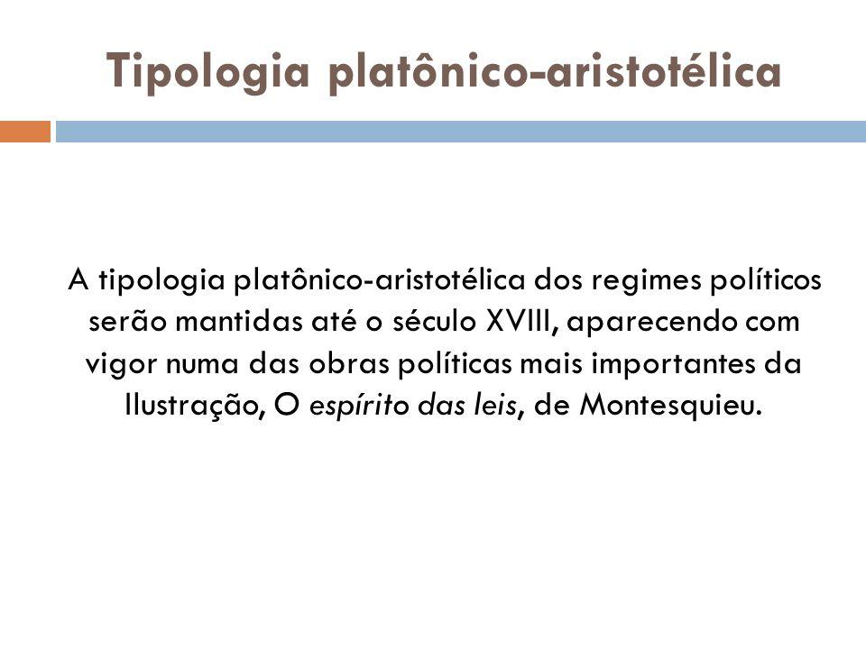 Tipologia platônico-aristotélica A tipologia platônico-aristotélica dos regimes políticos serão mantidas até o século XVIII, aparecendo com vigor numa