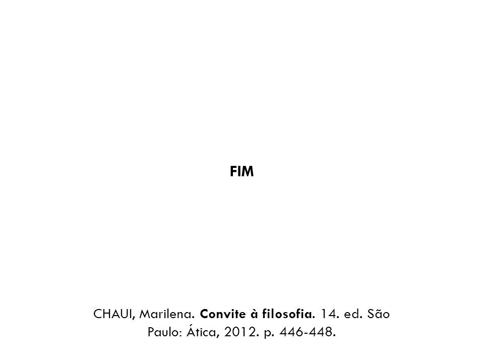 FIM CHAUI, Marilena. Convite à filosofia. 14. ed. São Paulo: Ática, 2012. p. 446-448.