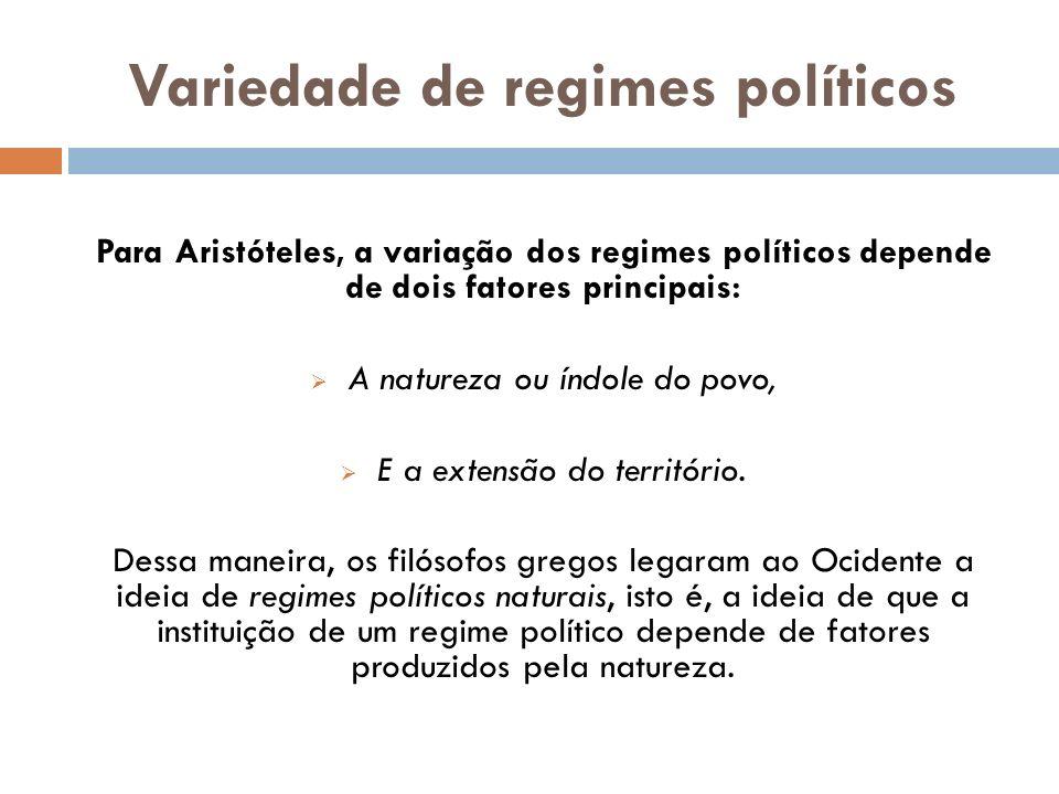 Variedade de regimes políticos Para Aristóteles, a variação dos regimes políticos depende de dois fatores principais: A natureza ou índole do povo, E