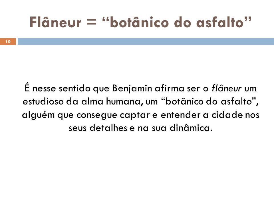 Flâneur = botânico do asfalto 10 É nesse sentido que Benjamin afirma ser o flâneur um estudioso da alma humana, um botânico do asfalto, alguém que consegue captar e entender a cidade nos seus detalhes e na sua dinâmica.