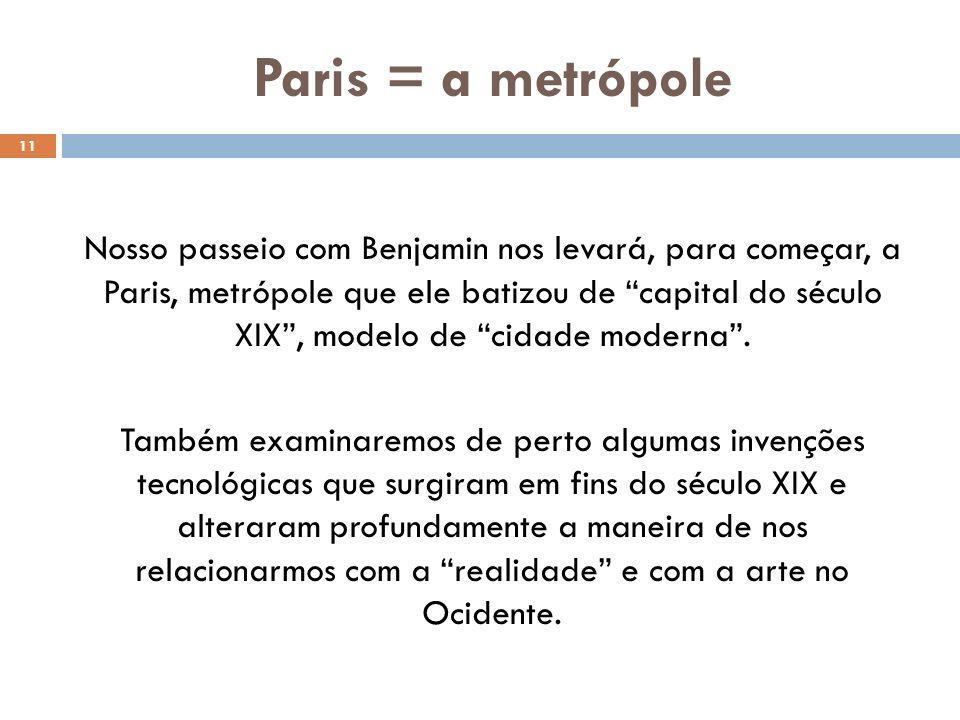 Paris = a metrópole 11 Nosso passeio com Benjamin nos levará, para começar, a Paris, metrópole que ele batizou de capital do século XIX, modelo de cidade moderna.