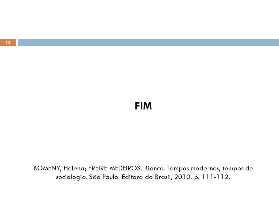 12 FIM BOMENY, Helena; FREIRE-MEDEIROS, Bianca. Tempos modernos, tempos de sociologia. São Paulo: Editora do Brasil, 2010. p. 111-112.