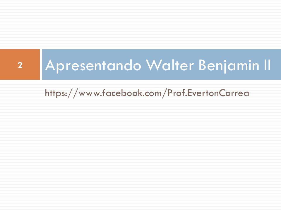 https://www.facebook.com/Prof.EvertonCorrea Apresentando Walter Benjamin II 2