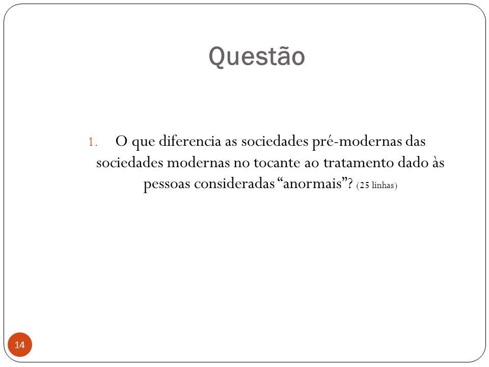 Questão 1. O que diferencia as sociedades pré-modernas das sociedades modernas no tocante ao tratamento dado às pessoas consideradas anormais? (25 lin
