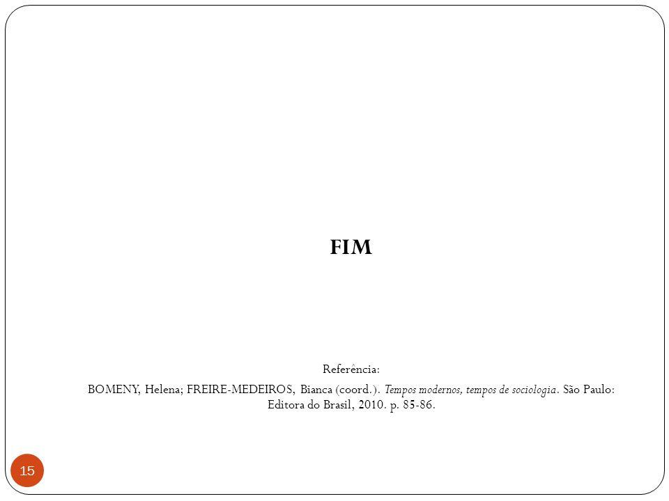 FIM Referência: BOMENY, Helena; FREIRE-MEDEIROS, Bianca (coord.). Tempos modernos, tempos de sociologia. São Paulo: Editora do Brasil, 2010. p. 85-86.