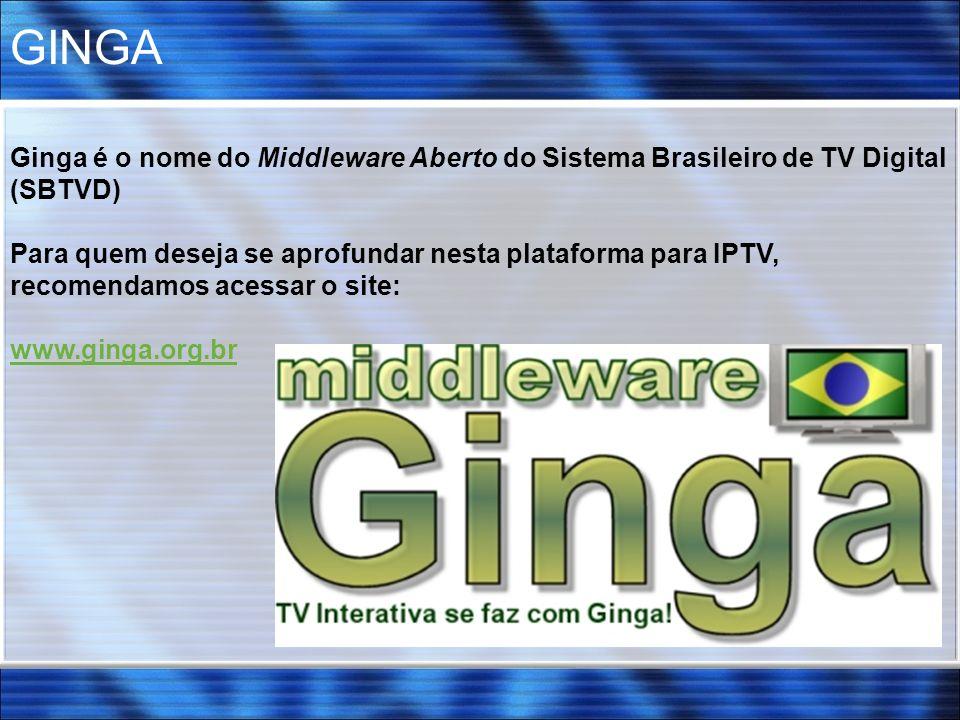 GINGA Ginga é o nome do Middleware Aberto do Sistema Brasileiro de TV Digital (SBTVD) Para quem deseja se aprofundar nesta plataforma para IPTV, recom