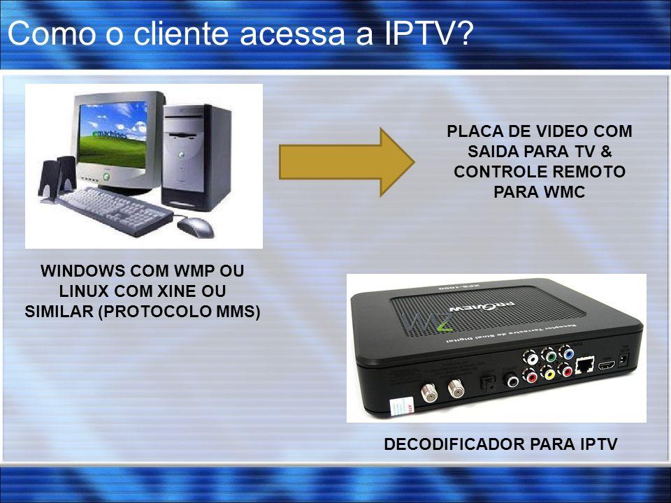 Como o cliente acessa a IPTV? DECODIFICADOR PARA IPTV WINDOWS COM WMP OU LINUX COM XINE OU SIMILAR (PROTOCOLO MMS) PLACA DE VIDEO COM SAIDA PARA TV &