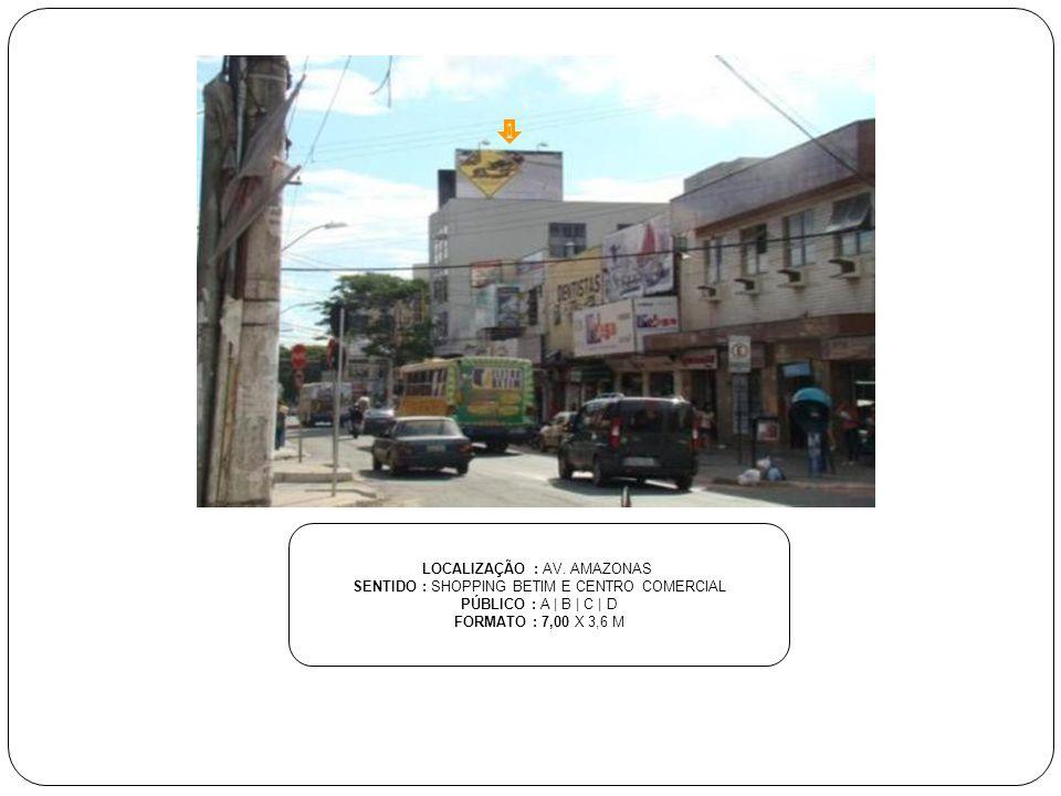 LOCALIZAÇÃO : AV. AMAZONAS SENTIDO : SHOPPING BETIM E CENTRO COMERCIAL PÚBLICO : A | B | C | D FORMATO : 7,00 X 3,6 M