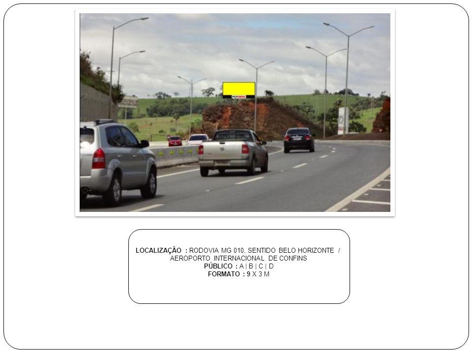 LOCALIZAÇÃO : RODOVIA MG 010, SENTIDO BELO HORIZONTE / AEROPORTO INTERNACIONAL DE CONFINS PÚBLICO : A | B | C | D FORMATO : 9 X 3 M