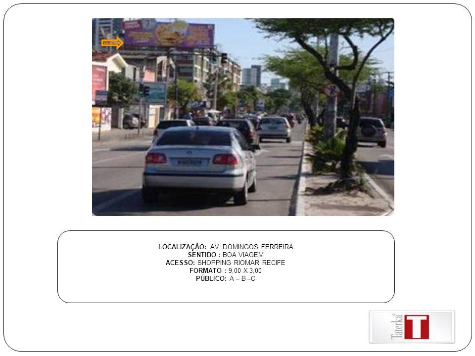LOCALIZAÇÃO: AV. DOMINGOS FERREIRA SENTIDO : BOA VIAGEM ACESSO: SHOPPING RIOMAR RECIFE FORMATO : 9,00 X 3,00 PÚBLICO: A – B –C