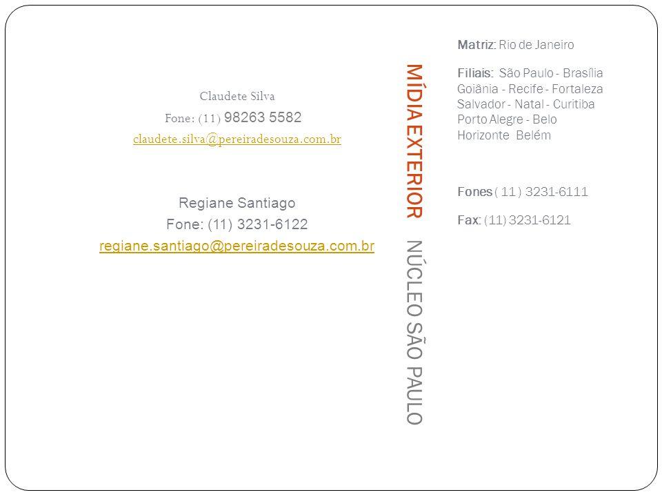 Matriz: Rio de Janeiro Filiais: São Paulo - Brasília Goiânia - Recife - Fortaleza Salvador - Natal - Curitiba Porto Alegre - Belo Horizonte Belém Fones ( 11 ) 3231-6111 Fax: (11) 3231-6121 Claudete Silva Fone: (11) 98263 5582 claudete.silva@pereiradesouza.com.br Regiane Santiago Fone: (11) 3231-6122 regiane.santiago@pereiradesouza.com.br MÍDIA EXTERIOR NÚCLEO SÃO PAULO