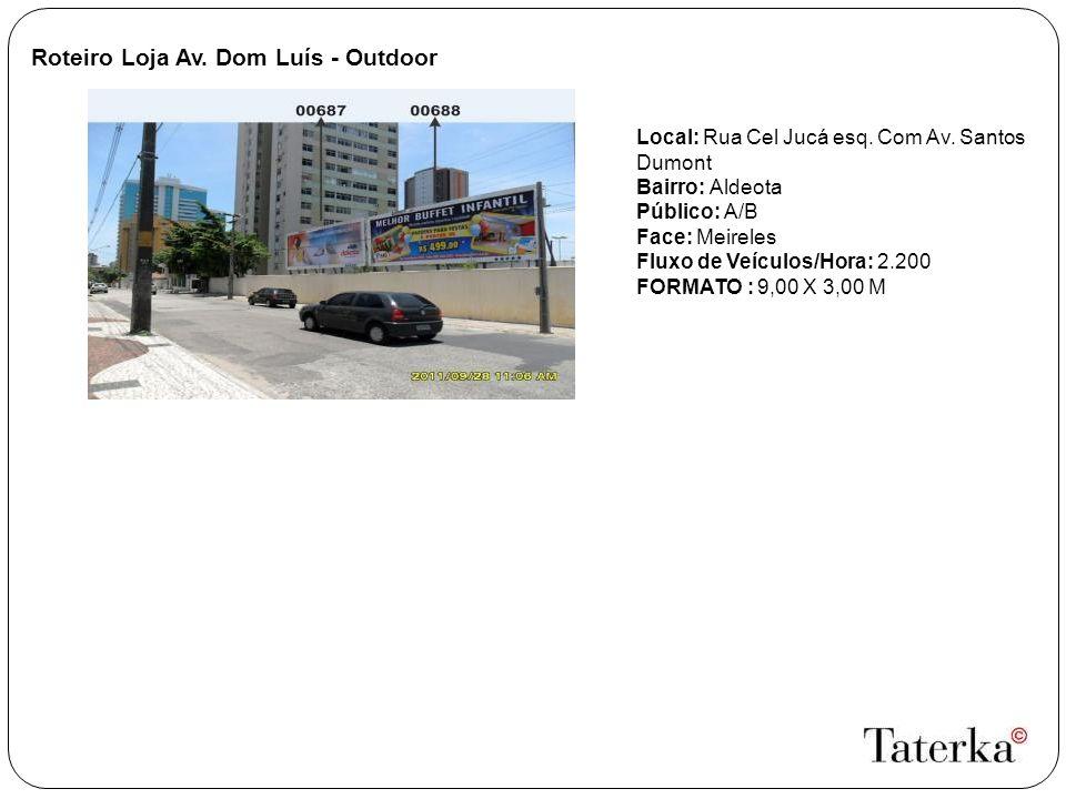 Roteiro Loja Av. Dom Luís - Outdoor Local: Rua Cel Jucá esq. Com Av. Santos Dumont Bairro: Aldeota Público: A/B Face: Meireles Fluxo de Veículos/Hora: