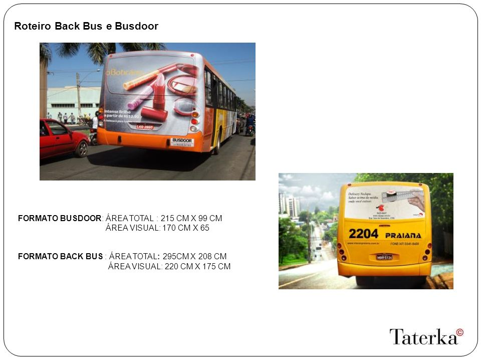 Roteiro Back Bus e Busdoor FORMATO BUSDOOR: ÁREA TOTAL : 215 CM X 99 CM ÁREA VISUAL: 170 CM X 65 FORMATO BACK BUS : ÁREA TOTAL: 295CM X 208 CM ÁREA VISUAL: 220 CM X 175 CM