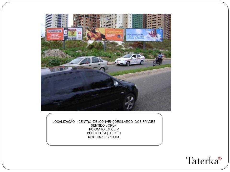 LOCALIZAÇÃO : CENTRO DE /CONVENÇÕES/LARGO DOS FRADES SENTIDO : ORLA FORMATO : 9 X 3 M PÚBLICO : A | B | C | D ROTEIRO: ESPECIAL