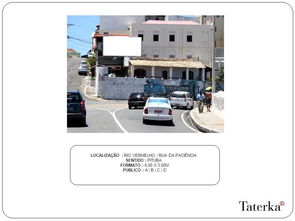 LOCALIZAÇÃO : RIO VERMELHO / RUA DA PACIÊNCIA SENTIDO : PITUBA FORMATO : 6,00 X 3,00M PÚBLICO : A | B | C | D