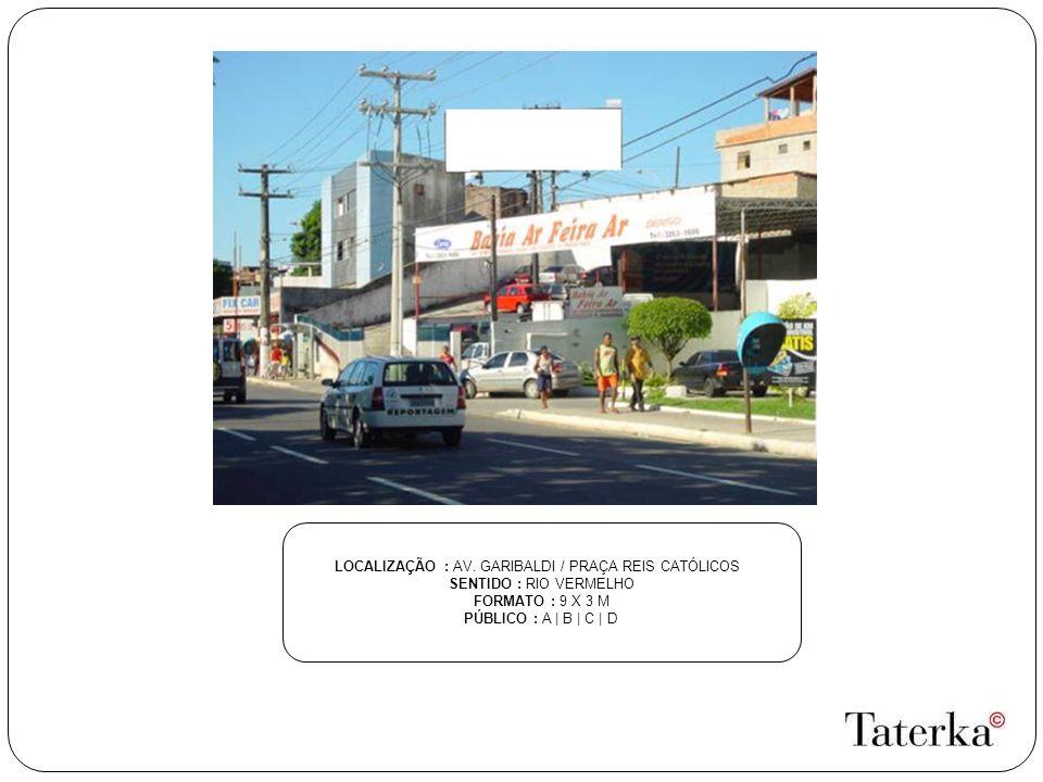 LOCALIZAÇÃO : AV. GARIBALDI / PRAÇA REIS CATÓLICOS SENTIDO : RIO VERMELHO FORMATO : 9 X 3 M PÚBLICO : A | B | C | D