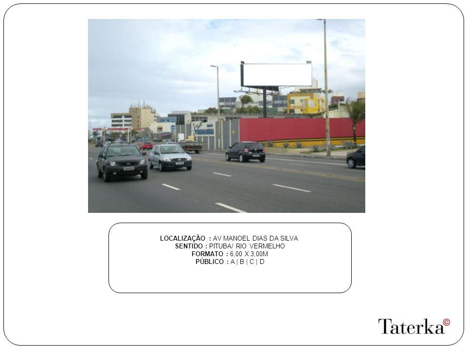 LOCALIZAÇÃO : AV MANOEL DIAS DA SILVA SENTIDO : PITUBA/ RIO VERMELHO FORMATO : 6,00 X 3,00M PÚBLICO : A | B | C | D