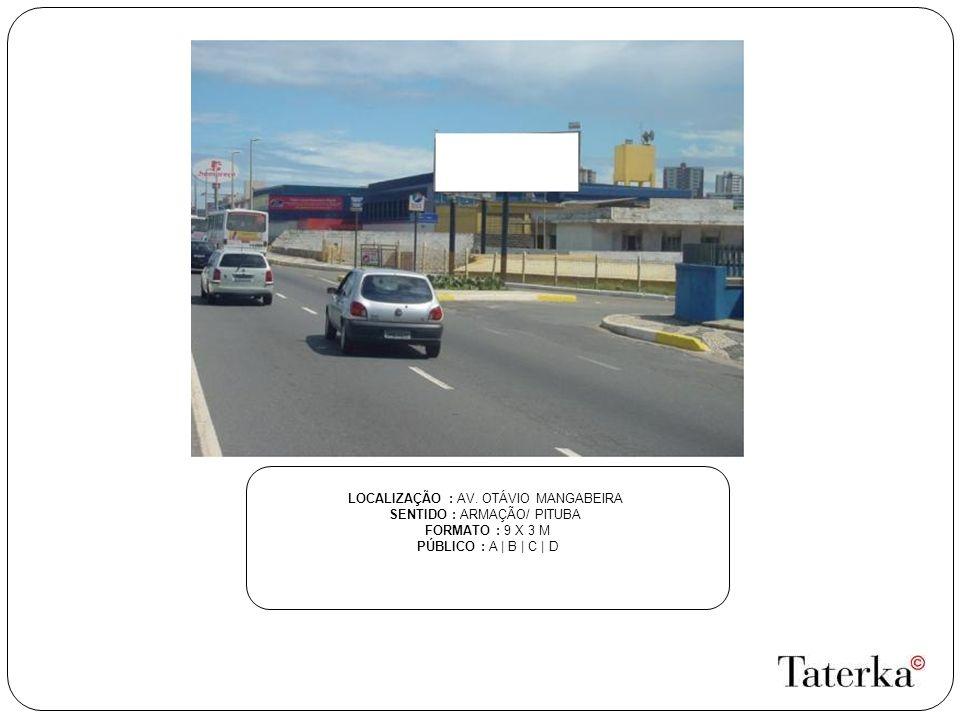LOCALIZAÇÃO : AV. OTÁVIO MANGABEIRA SENTIDO : ARMAÇÃO/ PITUBA FORMATO : 9 X 3 M PÚBLICO : A | B | C | D