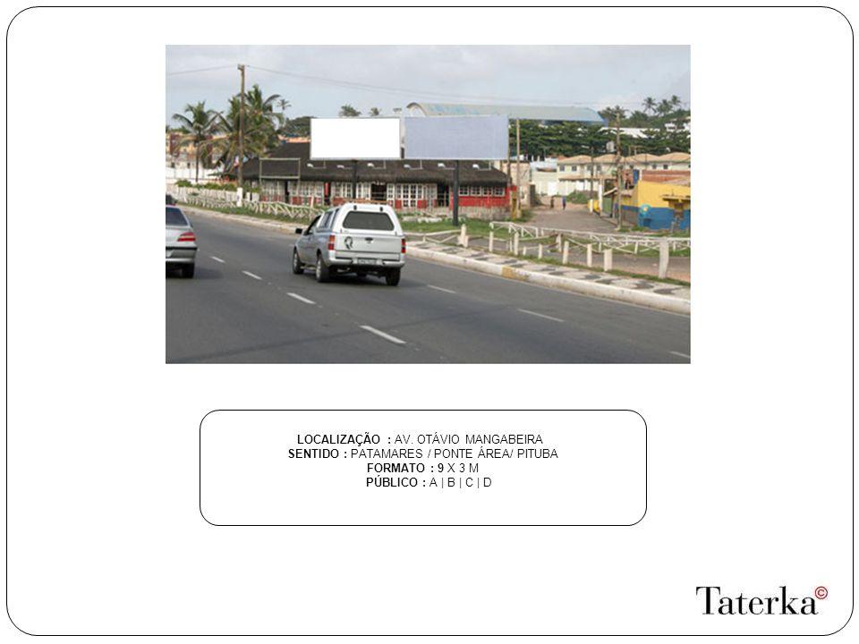 LOCALIZAÇÃO : AV. OTÁVIO MANGABEIRA SENTIDO : PATAMARES / PONTE ÁREA/ PITUBA FORMATO : 9 X 3 M PÚBLICO : A | B | C | D
