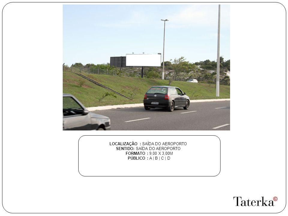 LOCALIZAÇÃO : SAÍDA DO AEROPORTO SENTIDO: SAÍDA DO AEROPORTO FORMATO : 9,00 X 3,00M PÚBLICO : A | B | C | D