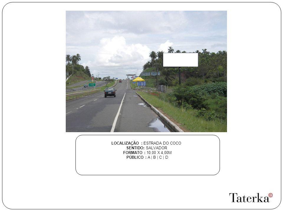 LOCALIZAÇÃO : ESTRADA DO COCO SENTIDO: SALVADOR FORMATO : 10,00 X 4,00M PÚBLICO : A | B | C | D