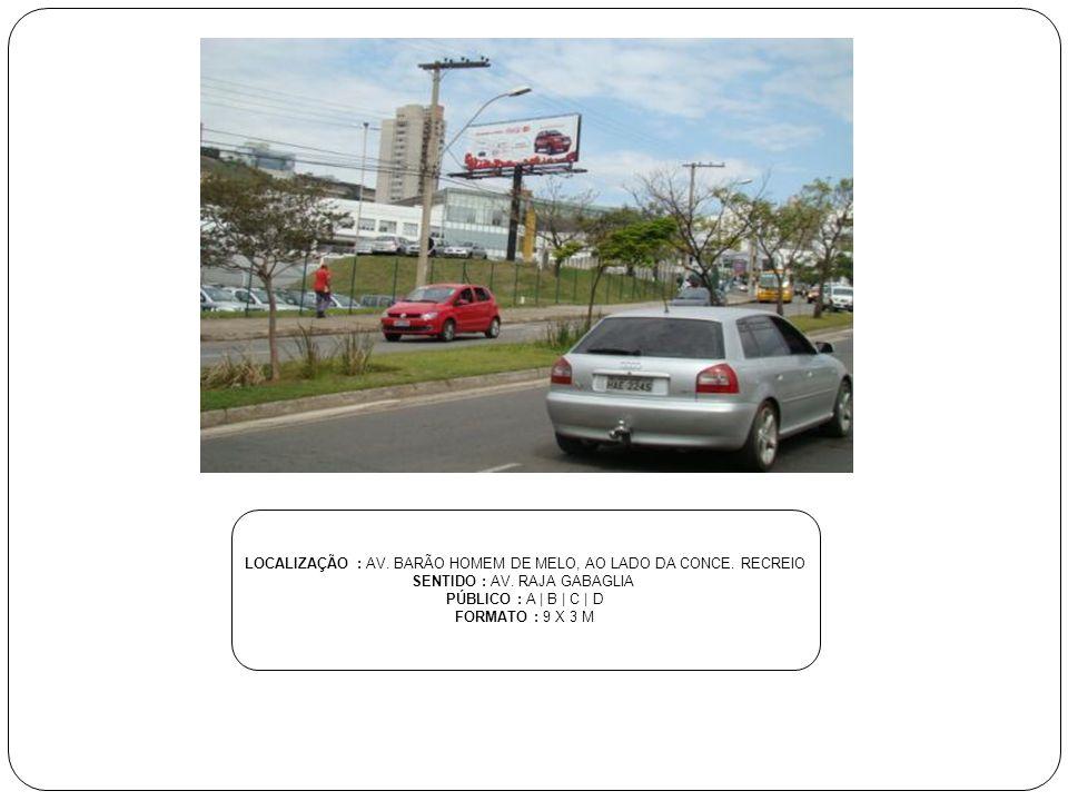 LOCALIZAÇÃO : AV. BARÃO HOMEM DE MELO, AO LADO DA CONCE. RECREIO SENTIDO : AV. RAJA GABAGLIA PÚBLICO : A | B | C | D FORMATO : 9 X 3 M