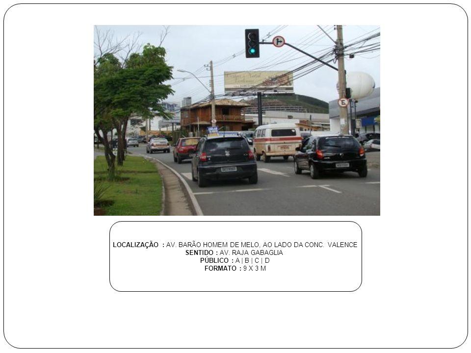 LOCALIZAÇÃO : AV. BARÃO HOMEM DE MELO, AO LADO DA CONC. VALENCE SENTIDO : AV. RAJA GABAGLIA PÚBLICO : A | B | C | D FORMATO : 9 X 3 M