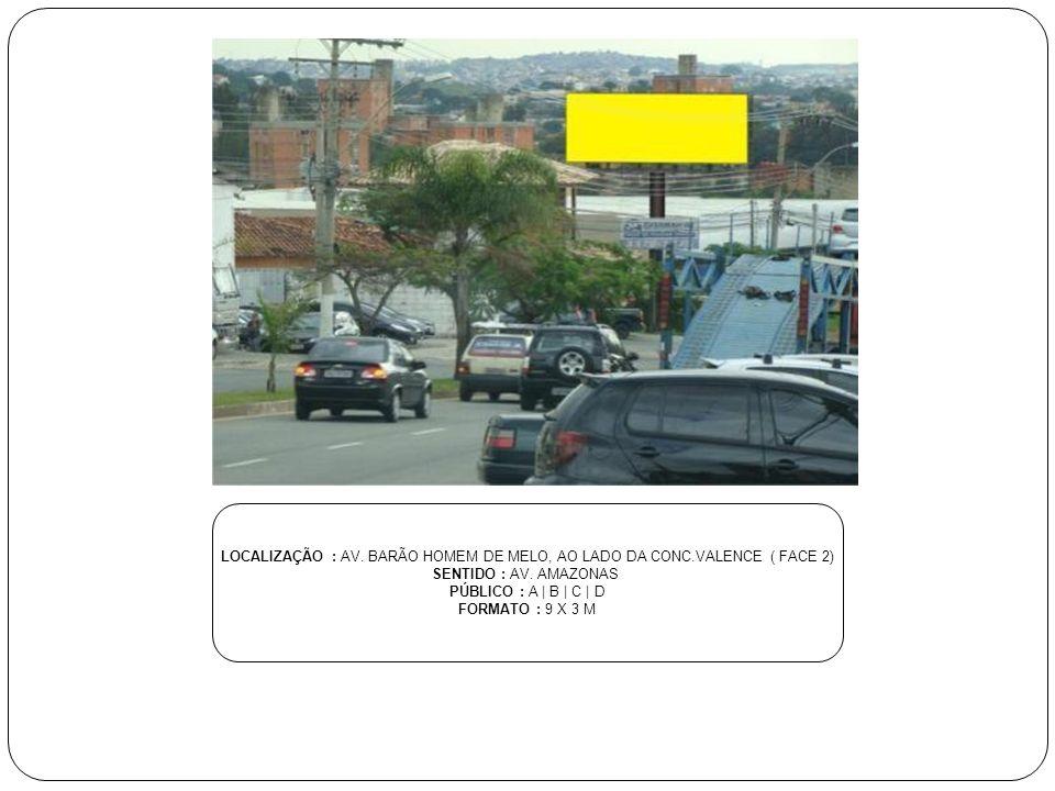 LOCALIZAÇÃO : AV. BARÃO HOMEM DE MELO, AO LADO DA CONC.VALENCE ( FACE 2) SENTIDO : AV. AMAZONAS PÚBLICO : A | B | C | D FORMATO : 9 X 3 M