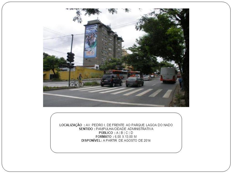 LOCALIZAÇÃO : AV. PEDRO I, DE FRENTE AO PARQUE LAGOA DO NADO SENTIDO : PAMPULHA/CIDADE ADMINISTRATIVA PÚBLICO : A | B | C | D FORMATO : 6,00 X 13,00 M