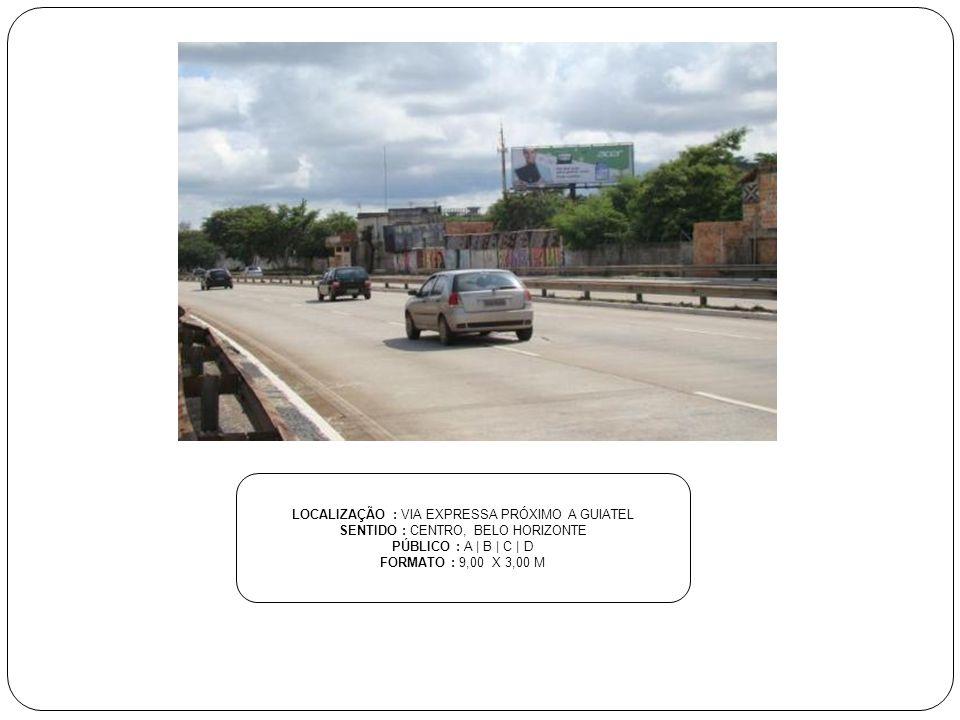 LOCALIZAÇÃO : VIA EXPRESSA PRÓXIMO A GUIATEL SENTIDO : CENTRO, BELO HORIZONTE PÚBLICO : A | B | C | D FORMATO : 9,00 X 3,00 M